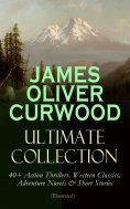 eBook: JAMES OLIVER CURWOOD Ultimate Collection: 40+ Action Thrillers, Western Classics, Adventure Novels &