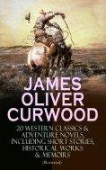 eBook: JAMES OLIVER CURWOOD: 20 Western Classics & Adventure Novels, Including Short Stories, Historical Wo