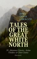 eBook: TALES OF THE GREAT WHITE NORTH – 39 Adventure Classics, Action Thrillers & Short Stories