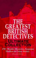ebook: THE GREATEST BRITISH DETECTIVES - Ultimate Collection: 270+ Murder Mysteries, Suspense Thrillers & C