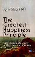 ebook: The Greatest Happiness Principle - Utilitarianism, On Liberty & The Subjection of Women