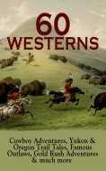 eBook: 60 WESTERNS: Cowboy Adventures, Yukon & Oregon Trail Tales, Famous Outlaws, Gold Rush Adventures