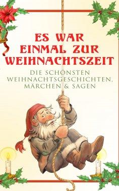 eBook: Es war einmal zur Weihnachtszeit: Die schönsten Weihnachtsgeschichten, Märchen & Sagen