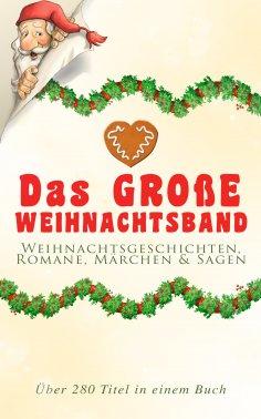 ebook: Das große Weihnachtsband: Weihnachtsgeschichten, Romane, Märchen & Sagen (Über 280 Titel in einem Bu