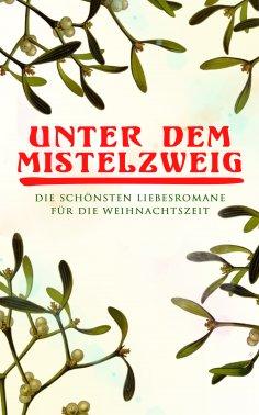 eBook: Unter dem Mistelzweig: Die schönsten Liebesromane für die Weihnachtszeit