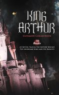 eBook: KING ARTHUR - Ultimate Collection: 10 Books of Myths, Tales & The History Behind The Legendary King