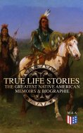 eBook: True Life Stories: The Greatest Native American Memoirs & Biographies