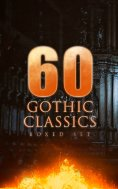 eBook: 60 GOTHIC CLASSICS - Boxed Set: Dark Fantasy Novels, Supernatural Mysteries, Horror Tales & Gothic R