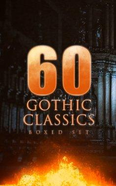 eBook: 60 GOTHIC CLASSICS - Boxed Set: Dark Fantasy Novels, Supernatural Mysteries, Horror Tales & Gothic R