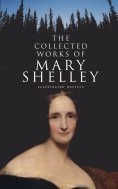 ebook: The Collected Works of Mary Shelley (Illustrated Edition)