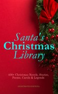 ebook: Santa's Christmas Library: 400+ Christmas Novels, Stories, Poems, Carols & Legends (Illustrated Edit
