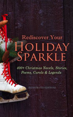 ebook: Rediscover Your Holiday Sparkle: 400+ Christmas Novels, Stories, Poems, Carols & Legends (Illustrate
