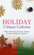 eBook: HOLIDAY Ultimate Collection: 400+ Christmas Novels, Stories, Poems, Carols & Legends (Illustrated Ed