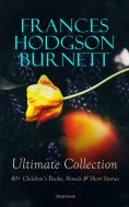 eBook: FRANCES HODGSON BURNETT Ultimate Collection: 40+ Children's Books, Novels & Short Stories (Illustrat