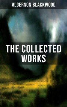 ebook: The Collected Works of Algernon Blackwood