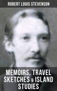 eBook: Robert Louis Stevenson: Memoirs, Travel Sketches & Island Studies