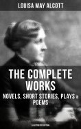 ebook: The Complete Works of Louisa May Alcott: Novels, Short Stories, Plays & Poems (Illustrated Edition)
