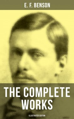 ebook: The Complete Works of E. F. Benson (Illustrated Edition)