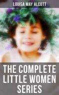 eBook: THE COMPLETE LITTLE WOMEN SERIES: Little Women, Good Wives, Little Men & Jo's Boys (All 4 Books in O