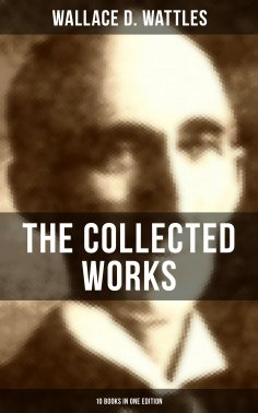 eBook: The Collected Works of Wallace D. Wattles (10 Books in One Edition)