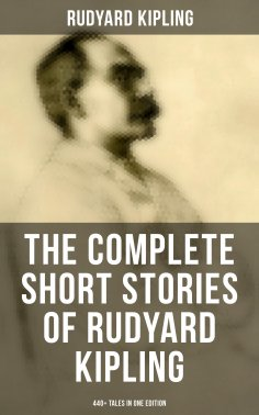 ebook: THE COMPLETE SHORT STORIES OF RUDYARD KIPLING: 440+ Tales in OneEdition (With Original Illustrations