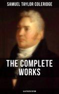 eBook: THE COMPLETE WORKS OF SAMUEL TAYLOR COLERIDGE (Illustrated Edition)