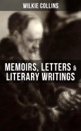 ebook: Wilkie Collins: Memoirs, Letters & Literary Writings