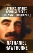eBook: Nathaniel Hawthorne: Letters, Diaries, Reminiscences & Extensive Biographies