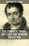 ebook: WASHINGTON IRVING: The Complete Travel Sketches and Memoirs Collection