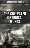 ebook: THE COLLECTED HISTORICAL WORKS OF WASHINGTON IRVING (Illustrated Edition)