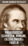 ebook: Johann Heinrich Pestalozzi: Pädagogische Schriften, Romane, Erzählungen & Fabeln