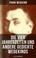 ebook: Die vier Jahreszeiten und andere Gedichte Wedekinds (90 Titel in einem Band)
