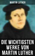 ebook: Martin Luther: Lutherbibel, Schriften und Beiträge, Predigten, Traktate, Dichtung & Biografie (Über