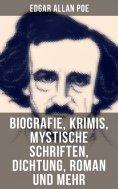 ebook: Edgar Allan Poe: Biografie, Krimis, Mystische Schriften, Dichtung, Roman und mehr