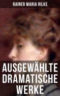 eBook: Ausgewählte dramatische Werke von Rainer Maria Rilke