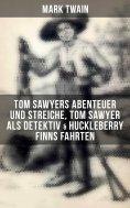 eBook: Tom Sawyers Abenteuer und Streiche, Tom Sawyer als Detektiv & Huckleberry Finns Fahrten (Illustriert