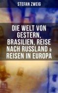 ebook: Stefan Zweig: Die Welt von Gestern, Brasilien, Reise nach Rußland & Reisen in Europa
