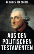 eBook: Friedrich der Große: Aus den Politischen Testamenten