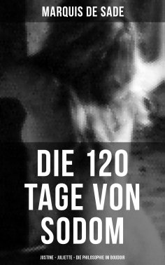 eBook: Marquis de Sade: Die 120 Tage von Sodom - Justine - Juliette - Die Philosophie im Boudoir