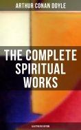 ebook: The Complete Spiritual Works of Sir Arthur Conan Doyle (Illustrated Edition)