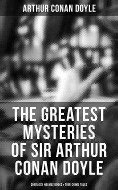 eBook: The Greatest Mysteries of Sir Arthur Conan Doyle: Complete Sherlock Holmes Series, True Crime Tales