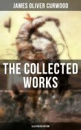 eBook: The Collected Works of James Oliver Curwood (Illustrated Edition)