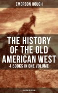 ebook: The History of the Old American West – 4 Books in One Volume (Illustrated Edition)