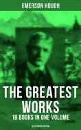 ebook: The Greatest Works of Emerson Hough – 19 Books in One Volume (Illustrated Edition)