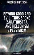 ebook: NIETZSCHE: Beyond Good and Evil, Thus Spoke Zarathustra and Hellenism & Pessimism (3 Books in One Ed