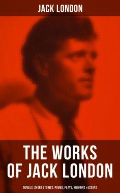 ebook: JACK LONDON: Novels, Short Stories, Poems, Plays, Memoirs & Essays (Over 250 Titles in One Illustrat