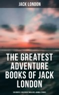 eBook: The Greatest Adventure Books of Jack London: Sea Novels, Gold Rush Thrillers & Animal Stories