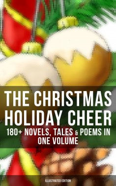 eBook: THE CHRISTMAS HOLIDAY CHEER: 180+ Novels, Tales & Poems in One Volume (Illustrated Edition)