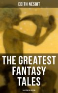 eBook: The Greatest Fantasy Tales of Edith Nesbit (Illustrated Edition)