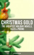 ebook: CHRISTMAS GOLD: The Greatest Holiday Novels, Tales & Poems (Illustrated Edition)